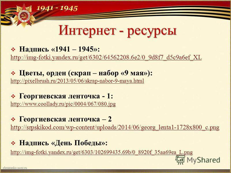 Интернет - ресурсы Надпись «1941 – 1945»: http://img-fotki.yandex.ru/get/6302/64562208.6e2/0_9d8f7_d5c9a6ef_XL Цветы, орден (скрап – набор «9 мая»): http://pixelbrush.ru/2013/05/06/skrap-nabor-9-maya.html Георгиевская ленточка - 1: http://www.coollad