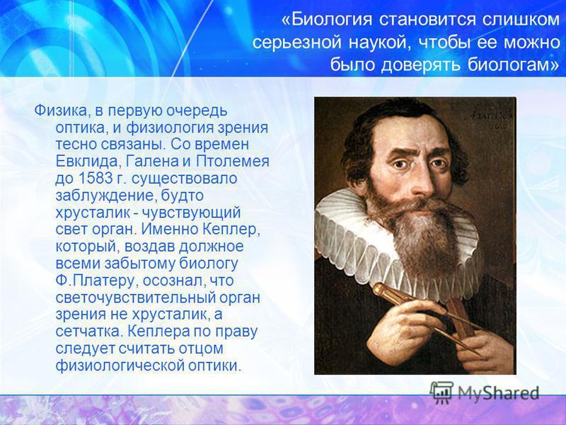«Биология становится слишком серьезной наукой, чтобы ее можно было доверять биологам» Физика, в первую очередь оптика, и физиология зрения тесно связаны. Со времен Евклида, Галена и Птолемея до 1583 г. существовало заблуждение, будто хрусталик - чувс