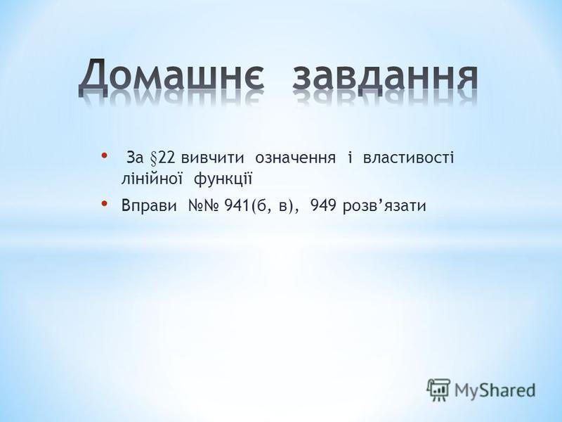 За § 22 вивчити означення і властивості лінійної функції Вправи 941(б, в), 949 розвязати