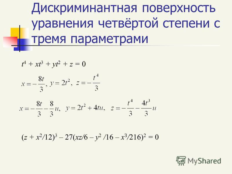 Дискриминантная поверхность уравнения четвёртой степени с тремя параметрами t 4 + xt 3 + yt 2 + z = 0 (z + x 2 /12) 3 – 27(xz/6 – y 2 /16 – x З /216) 2 = 0