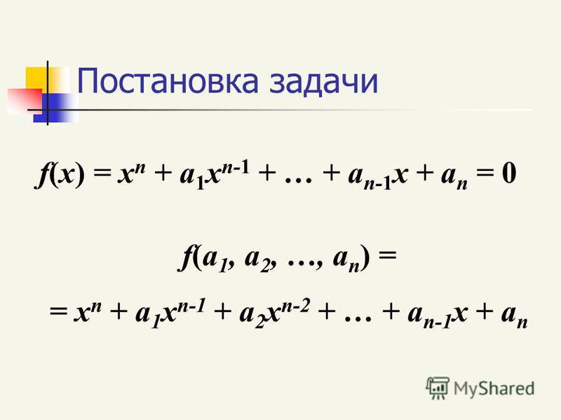 Постановка задачи f(x) = x n + a 1 x n-1 + … + a n-1 x + a n = 0 f(a 1, a 2, …, a n ) = = x n + a 1 x n-1 + a 2 x n-2 + … + a n-1 x + a n
