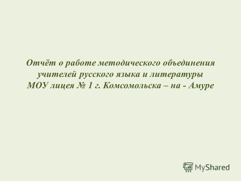 Отчёт о работе методического объединения учителей русского языка и литературы МОУ лицея 1 г. Комсомольска – на - Амуре