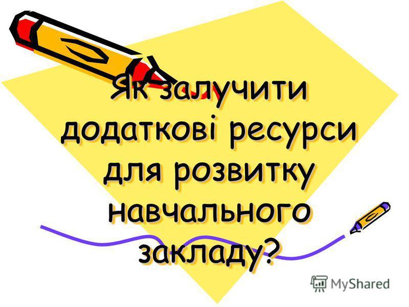Як залучити додаткові ресурси для розвитку навчального закладу?
