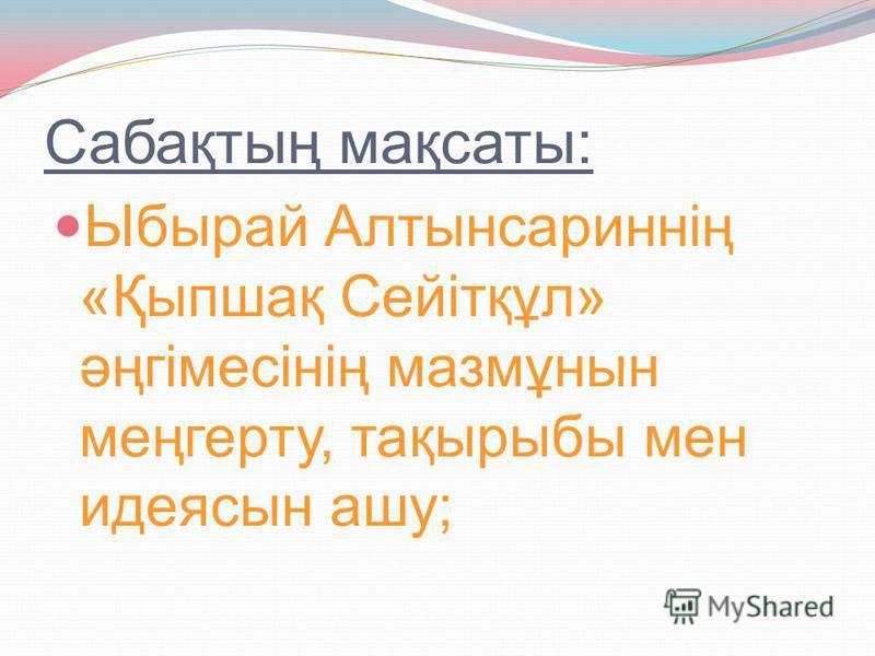 Сабақтың мақсаты: Ыбырай Алтынсариннің «Қыпшақ Сейітқұл» әңгімесінің мазмұнын меңгерту, тақырыбы мен идеясын ашу;