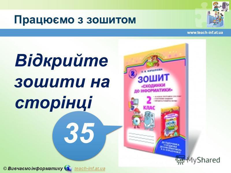 © Вивчаємо інформатику teach-inf.at.uateach-inf.at.ua Працюємо з зошитом www.teach-inf.at.ua Відкрийте зошити на сторінці 3535 3535