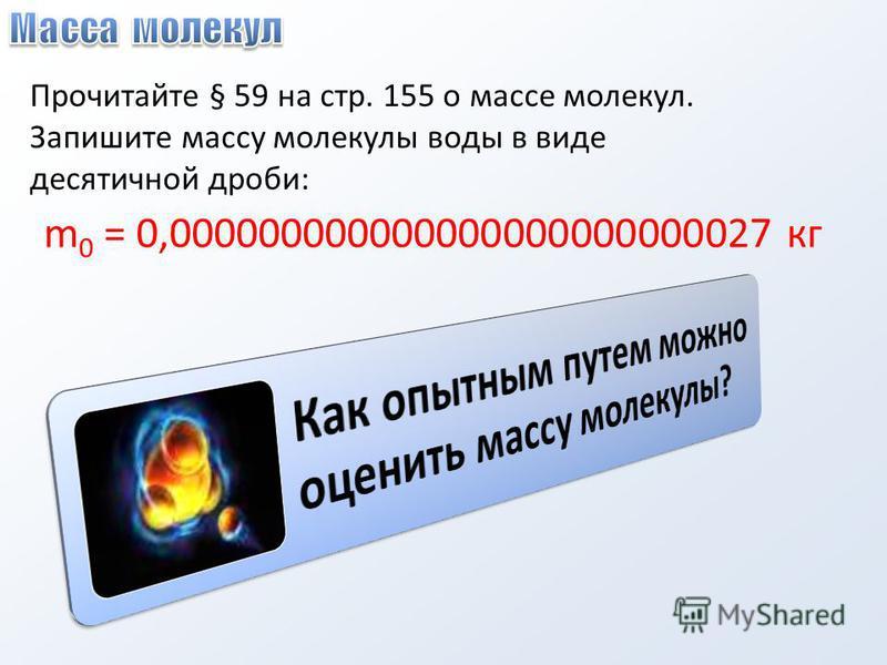 Прочитайте § 59 на стр. 155 о массе молекул. Запишите массу молекулы воды в виде десятичной дроби: m 0 = 0,000000000000000000000000027 кг