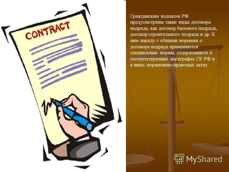 Гражданским кодексом РФ предусмотрены такие виды договора подряда, как договор бытового подряда, договор строительного подряда и др. К ним наряду с общими нормами о договоре подряда применяются специальные нормы, содержащиеся в соответствующих парагр