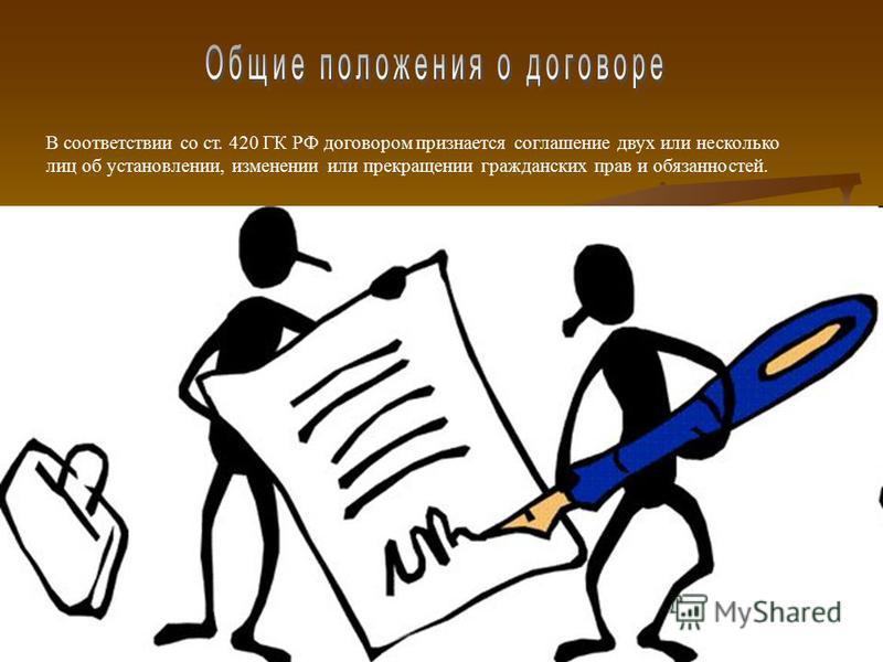 В соответствии со ст. 420 ГК РФ договором признается соглашение двух или несколько лиц об установлении, изменении или прекращении гражданских прав и обязанностей.