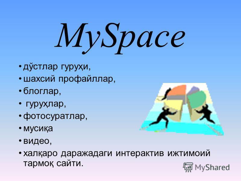 MySpace дўстлар гуруҳи, шахсий профайллар, блоглар, гуруҳлар, фотосуратлар, мусиқа видео, халқаро даражадаги интерактив ижтимоий тармоқ сайти.