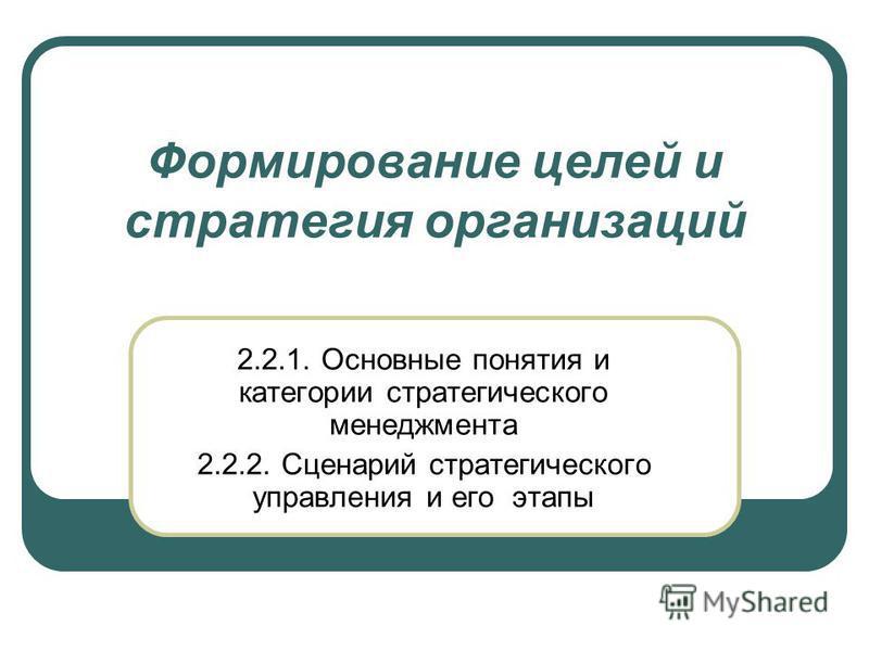 Формирование целей и стратегия организаций 2.2.1. Основные понятия и категории стратегического менеджмента 2.2.2. Сценарий стратегического управления и его этапы