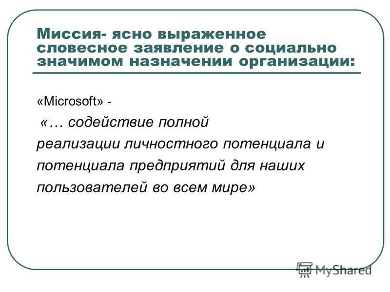 Миссия- ясно выраженное словесное заявление о социально значимом назначении организации: «Microsoft» - «… содействие полной реализации личностного потенциала и потенциала предприятий для наших пользователей во всем мире»