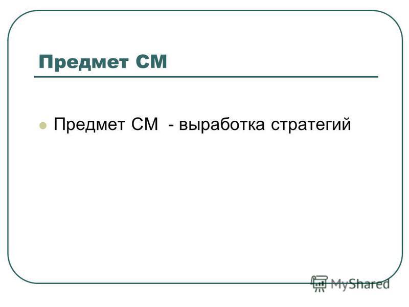 Предмет СМ Предмет СМ - выработка стратегий
