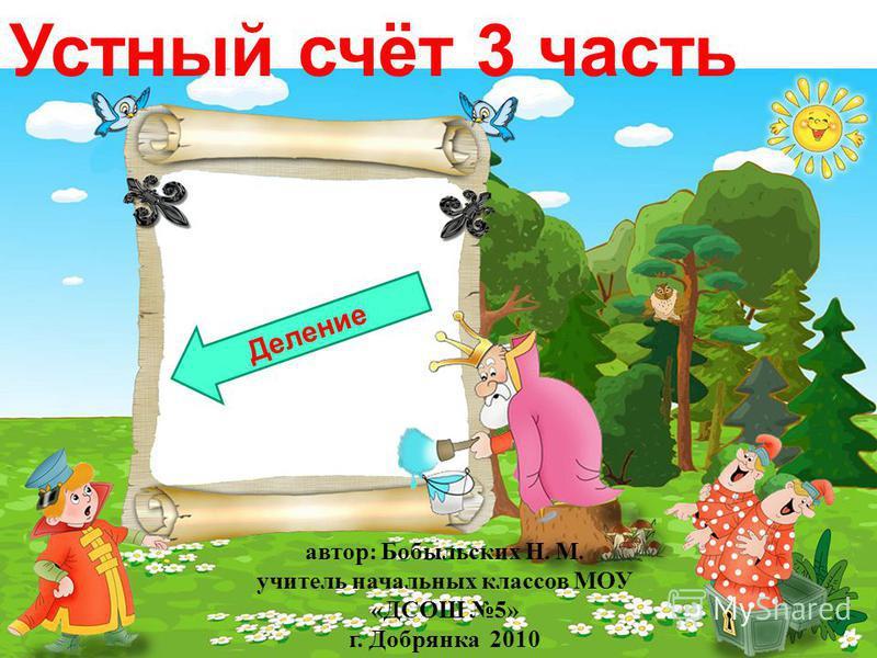 Устный счёт 3 часть Деление автор: Бобыльских Н. М. учитель начальных классов МОУ «ДСОШ 5» г. Добрянка 2010