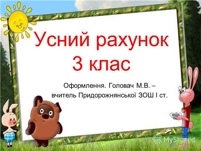 Усний рахунок 3 клас Оформлення. Головач М.В. – вчитель Придорожнянської ЗОШ І ст.