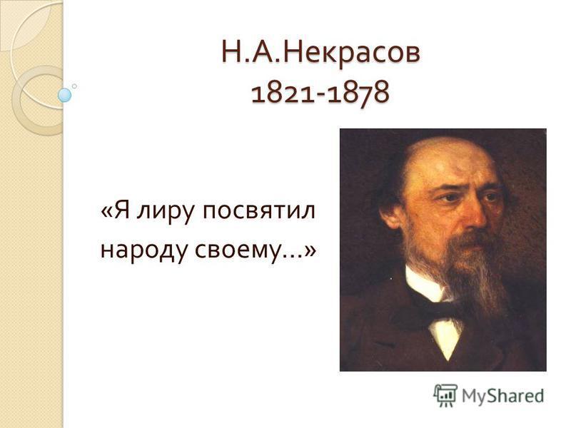 Н. А. Некрасов 1821-1878 « Я лиру посвятил народу своему …»