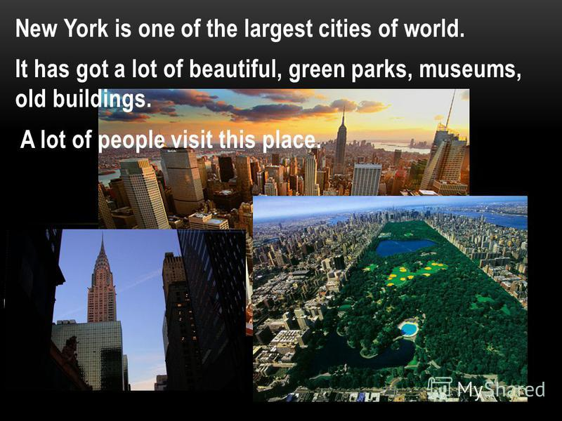 New York is one of the largest cities of world. It has got a lot of beautiful, green parks, museums, old buildings. A lot of people visit this place.
