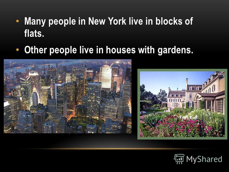 Many people in New York live in blocks of flats. Other people live in houses with gardens.