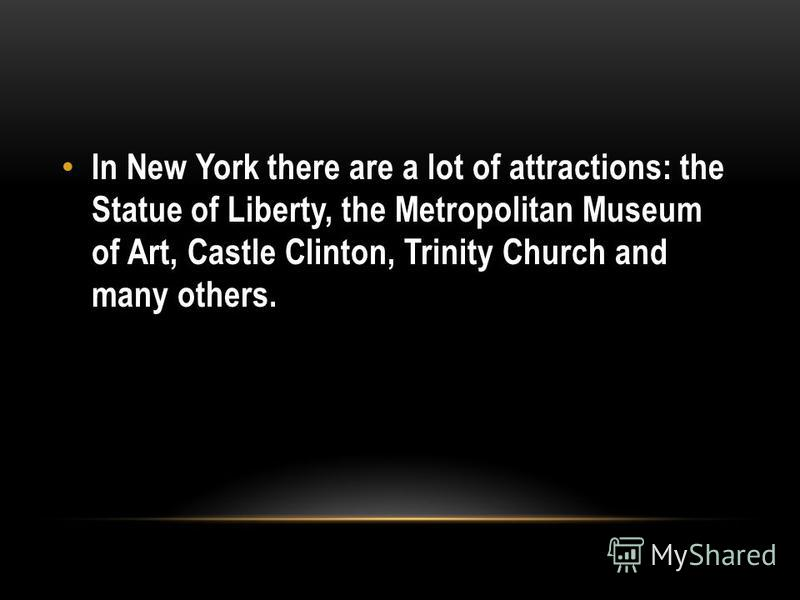 In New York there are a lot of attractions: the Statue of Liberty, the Metropolitan Museum of Art, Castle Clinton, Trinity Church and many others.