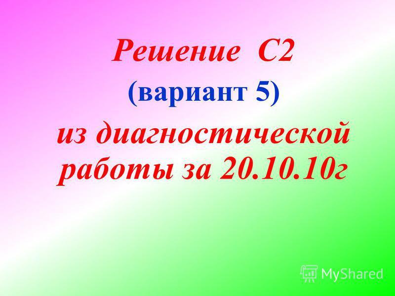 Решение С2 (вариант 5) из диагностической работы за 20.10.10 г