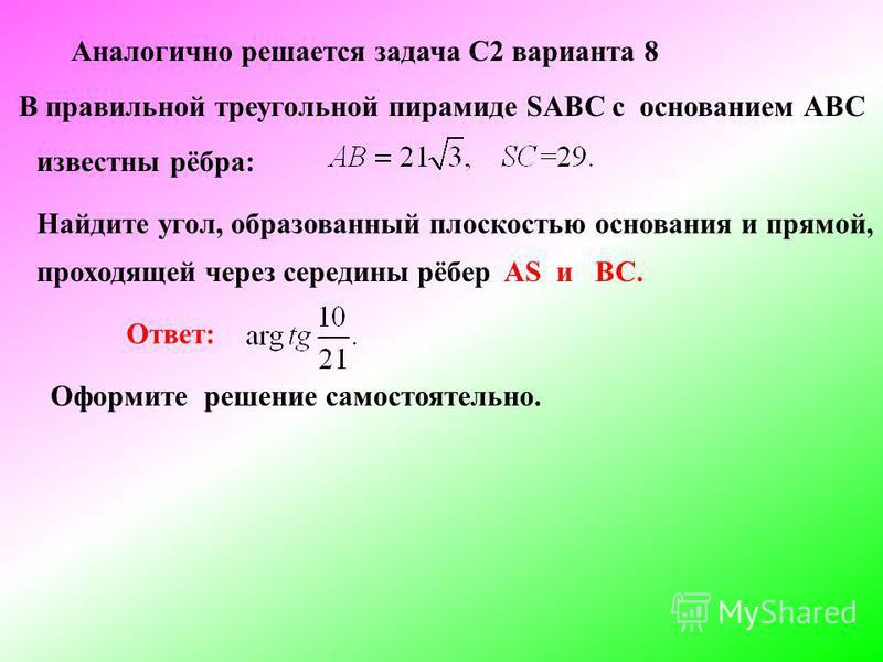 Аналогично решается задача С2 варианта 8 В правильной треугольной пирамиде SABC c основанием АВС известны рёбра: Найдите угол, образованный плоскостью основания и прямой, проходящей через середины рёбер AS и ВС. Оформите решение самостоятельно. Ответ