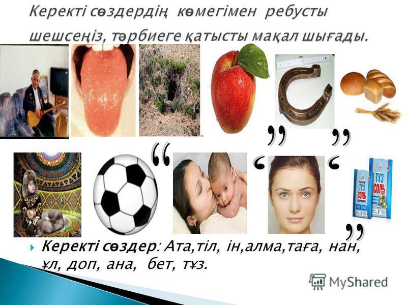 Керекті с ө здер: Ата,тіл, ін,алма,таға, нан, ұл, доп, ана, бет, тұз.