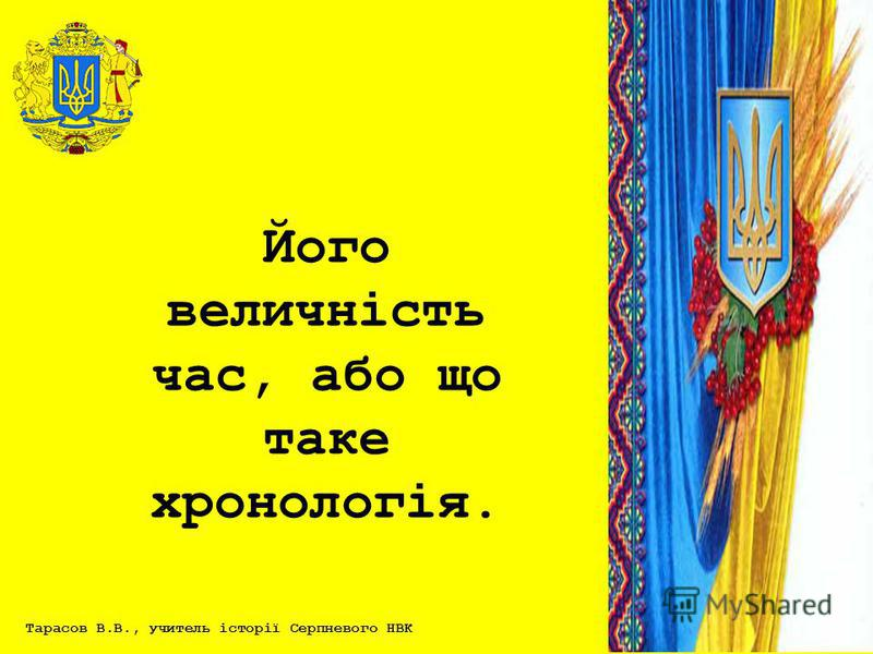 Тарасов В.В., учитель історії Серпневого НВК Його величність час, або що таке хронологія.