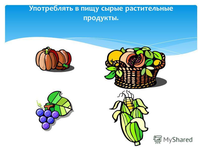 Употреблять в пищу сырые растительные продукты.