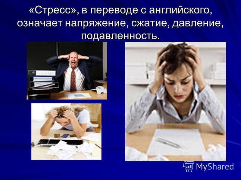 «Стресс», в переводе с английского, означает напряжение, сжатие, давление, подавленность.