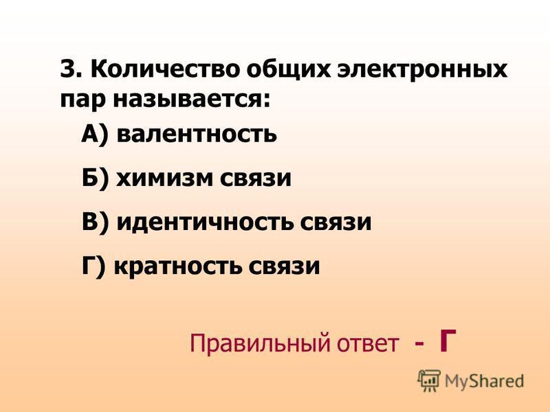 3. Количество общих электронных пар называется: А) валентность Б) химизм связи В) идентичность связи Г) кратность связи Правильный ответ - Г
