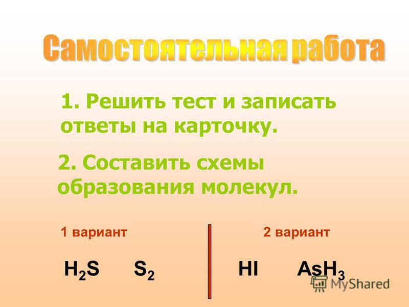 1. Решить тест и записать ответы на карточку. 2. Составить схемы образования молекул. H 2 S S 2 HI AsH 3 1 вариант 2 вариант