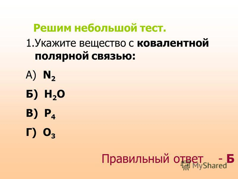 Решим небольшой тест. 1. Укажите вещество с ковалентной полярной связью: А) N 2 Б) H 2 O В) P 4 Г) O 3 Правильный ответ - Б