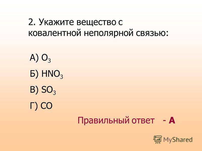 2. Укажите вещество с ковалентной неполярной связью: А) O 3 Б) HNO 3 В) SO 3 Г) CO Правильный ответ - А