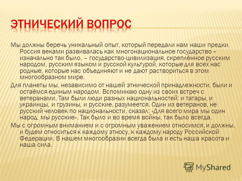 Мы должны беречь уникальный опыт, который передали нам наши предки. Россия веками развивалась как многонациональное государство – изначально так было, – государство-цивилизация, скреплённое русским народом, русским языком и русской культурой, которые