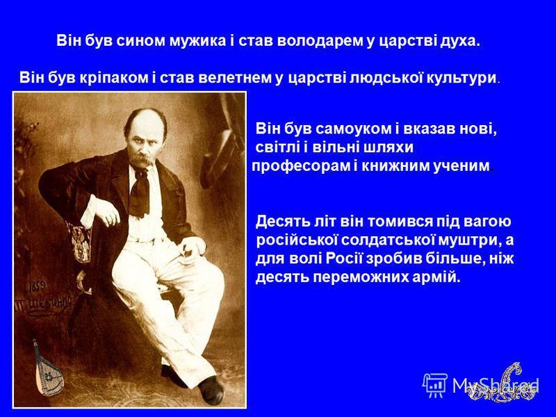 Він був сином мужика і став володарем у царстві духа. Він був кріпаком і став велетнем у царстві людської культури. Він був самоуком і вказав нові, світлі і вільні шляхи професорам і книжним ученим. Десять літ він томився під вагою російської солдатс