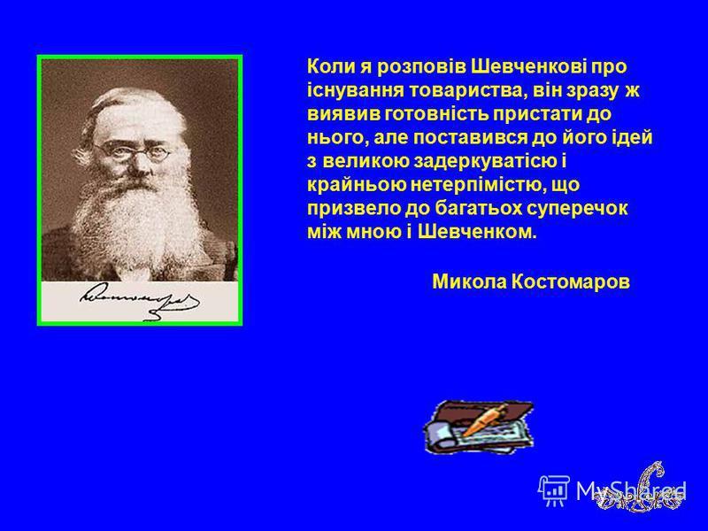 Коли я розповів Шевченкові про існування товариства, він зразу ж виявив готовність пристати до нього, але поставився до його ідей з великою задеркуватісю і крайньою нетерпімістю, що призвело до багатьох суперечок між мною і Шевченком. Микола Костомар