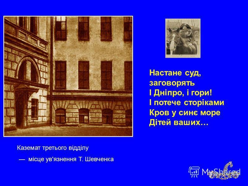 Каземат третього відділу місце ув'язнення Т. Шевченка Настане суд, заговорять І Дніпро, і гори! І потече сторіками Кров у синє море Дітей ваших…