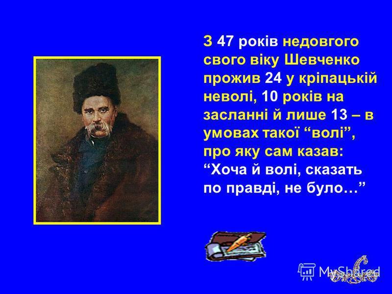 З 47 років недовгого свого віку Шевченко прожив 24 у кріпацькій неволі, 10 років на засланні й лише 13 – в умовах такої волі, про яку сам казав: Хоча й волі, сказать по правді, не було…