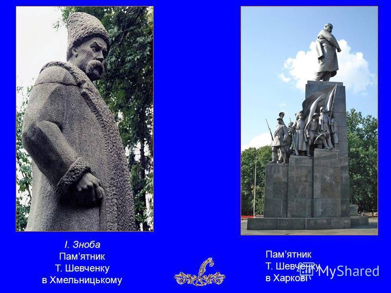 Памятник Т. Шевченку в Харкові І. Зноба Памятник Т. Шевченку в Хмельницькому
