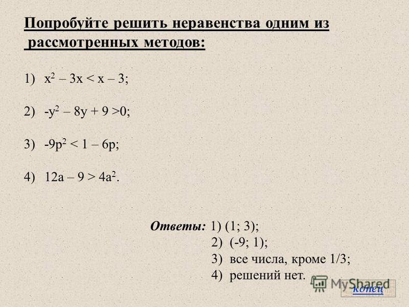 Попробуйте решить неравенства одним из рассмотренных методов: 1)х 2 – 3 х < х – 3; 2)-y 2 – 8y + 9 >0; 3)-9 р 2 < 1 – 6 р; 4)12 а – 9 > 4 а 2. Ответы: 1) (1; 3); 2) (-9; 1); 3) все числа, кроме 1/3; 4) решений нет. конец