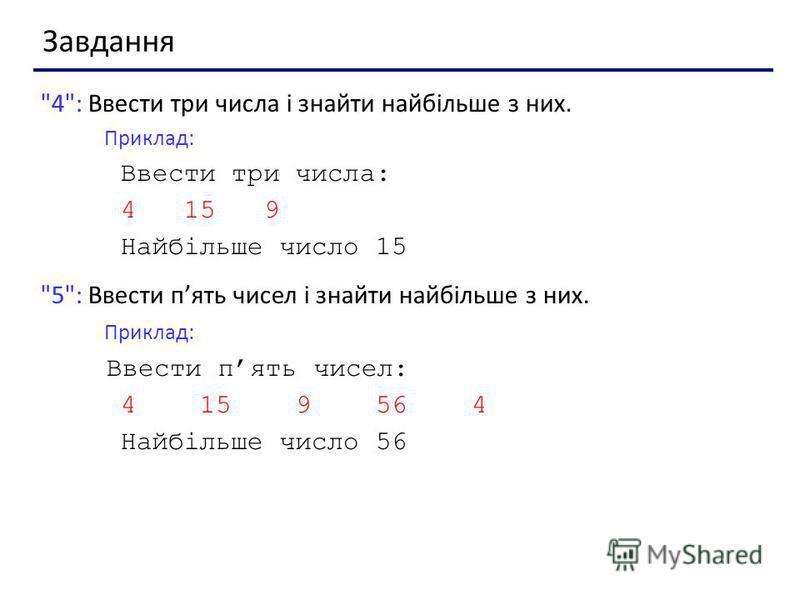 Завдання 4: Ввести три числа і знайти найбільше з них. Приклад: Ввести три числа: 4 15 9 Найбільше число 15 5: Ввести пять чисел і знайти найбільше з них. Приклад: Ввести пять чисел: 4 15 9 56 4 Найбільше число 56