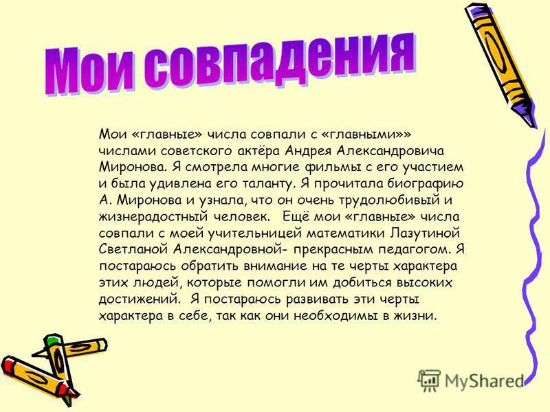 Мои «главные» числа совпали с «главными»» числами советского актёра Андрея Александровича Миронова. Я смотрела многие фильмы с его участием и была удивлена его таланту. Я прочитала биографию А. Миронова и узнала, что он очень трудолюбивый и жизнерадо
