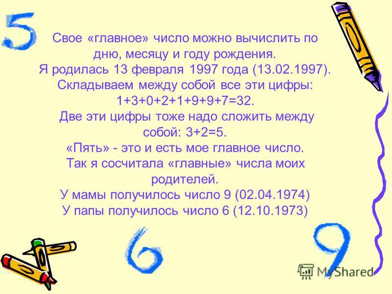 Свое «главное» число можно вычислить по дню, месяцу и году рождения. Я родилась 13 февраля 1997 года (13.02.1997). Складываем между собой все эти цифры: 1+3+0+2+1+9+9+7=32. Две эти цифры тоже надо сложить между собой: 3+2=5. «Пять» - это и есть мое г