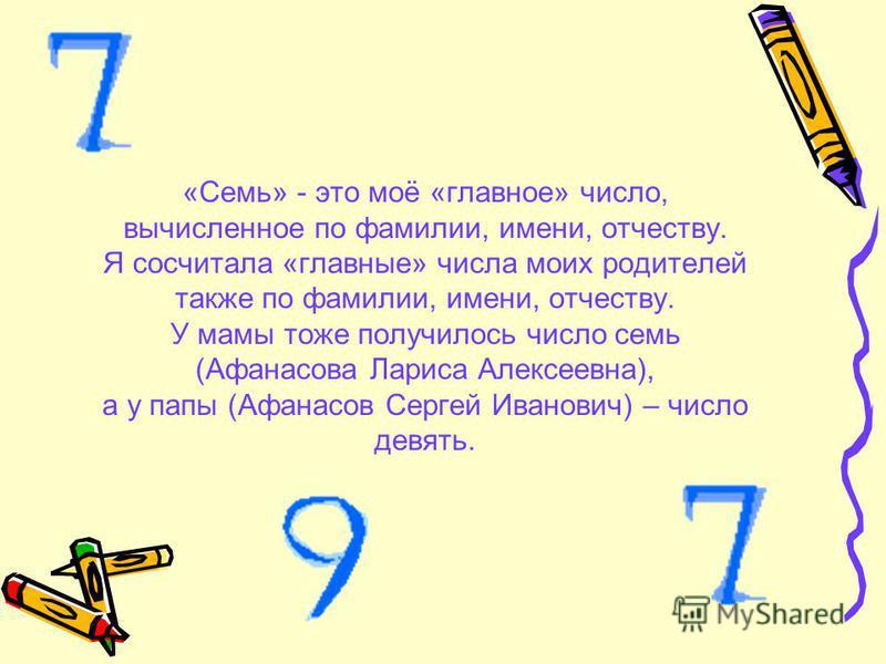 «Семь» - это моё «главное» число, вычисленное по фамилии, имени, отчеству. Я сосчитала «главные» числа моих родителей также по фамилии, имени, отчеству. У мамы тоже получилось число семь (Афанасова Лариса Алексеевна), а у папы (Афанасов Сергей Иванов