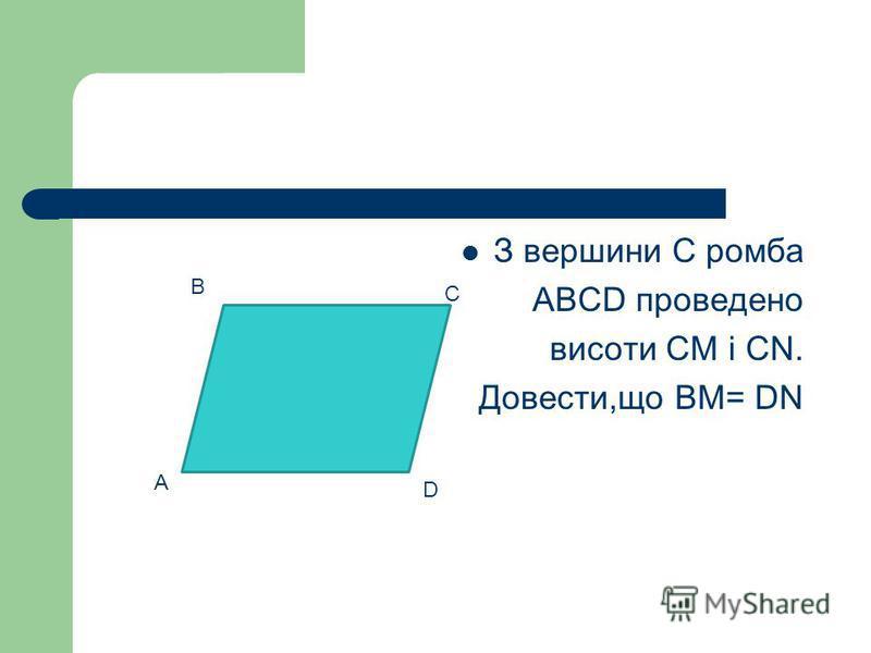 З вершини С ромба АВСD проведено висоти СМ і СN. Довести,що ВМ= DN С А D В