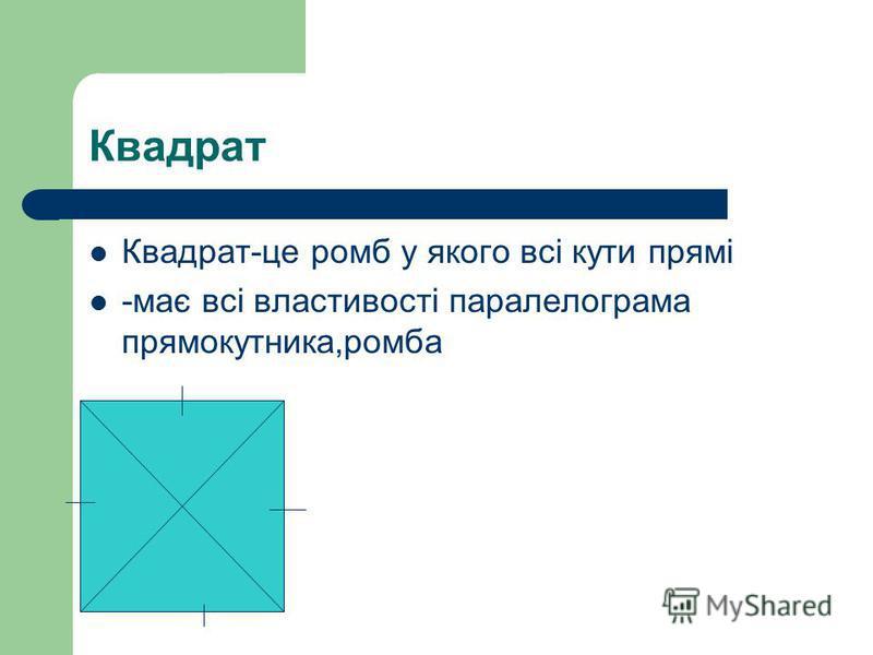 Квадрат Квадрат-це ромб у якого всі кути прямі -має всі властивості паралелограма прямокутника,ромба