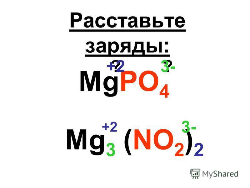 Расставьте заряды: MgPO 4 ??3-+2 Mg 3 (NO 2 ) 2 3- +2