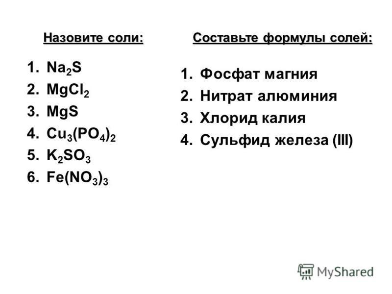 Назовите соли: 1. Na 2 S 2. MgCl 2 3. MgS 4. Сu 3 (PO 4 ) 2 5. K 2 SO 3 6.Fe(NO 3 ) 3 Составьте формулы солей: 1. Фосфат магния 2. Нитрат алюминия 3. Хлорид калия 4. Сульфид железа (III)