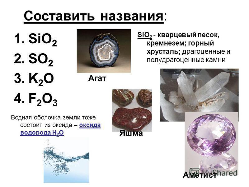 Составить названия: 1. SiO 2 2. SO 2 3. K 2 O 4. F 2 O 3 SiO 2 - кварцевый песок, кремнезем; горный хрусталь; драгоценные и полудрагоценные камни Агат Аметист Яшма оксида водорода H 2 O Водная оболочка земли тоже состоит из оксида – оксида водорода H