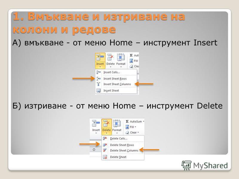 1. Вмъкване и изтриване на колони и редове А) вмъкване - oт меню Home – инструмент Insert Б) изтриване - oт меню Home – инструмент Delete