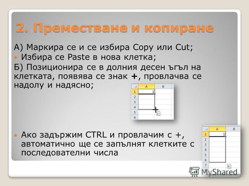 2. Преместване и копиране А) Маркира се и се избира Copy или Cut; Избира се Paste в нова клетка; Б) Позиционира се в долния десен ъгъл на клетката, появява се знак +, провлачва се надолу и надясно; Ако задържим CTRL и провлачим с +, автоматично ще се